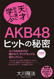 『AKB48 ヒットの秘密 ―マーケティングの天才・秋元康に学ぶ―』 大川隆法著/幸福の科学出版