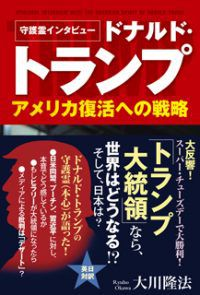 『守護霊インタビュー ドナルド・トランプ アメリカ復活への戦略』(大川隆法 著/幸福の科学出版)