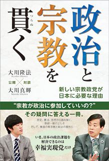 『政治と宗教を貫く―新しい宗教政党が日本に必要な理由―』(大川隆法×大川真輝 著/幸福の科学出版)