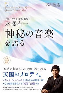 『知られざる天才作曲家 水澤有一 「神秘の音楽」を語る』(大川隆法 著/幸福の科学出版)
